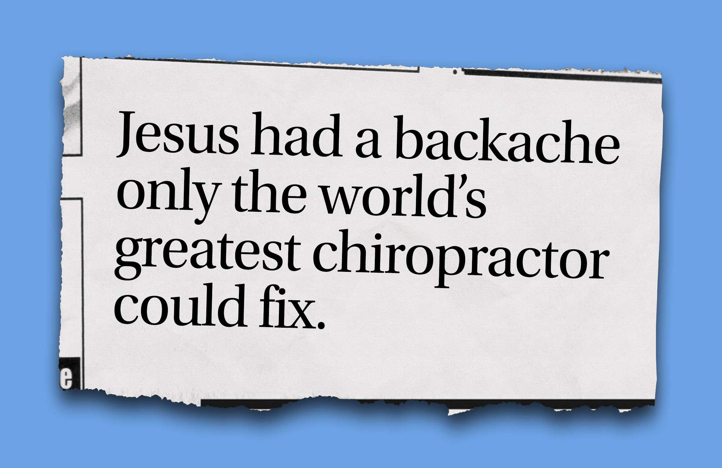 """Jesus had a backache only the world's greatest chiropractor could fix."""