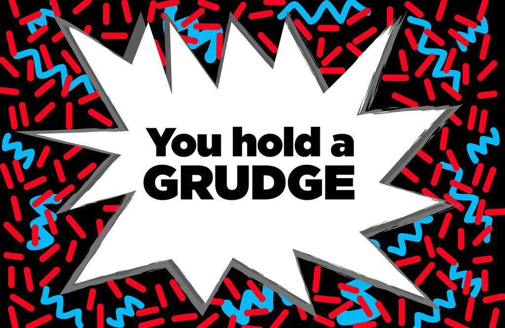 You hold a grudge
